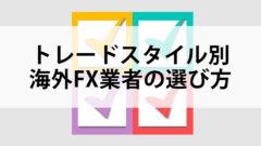 トレードスタイル別海外FX業者の選び方